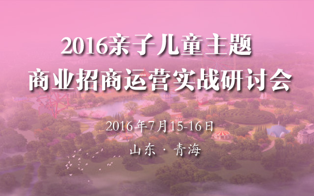 2016亲子儿童主题商业招商运营实战研讨会