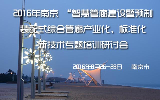 2016年南京智慧管廊建设暨预制装配式综合管廊产业化、标准化新技术专题培训研讨会