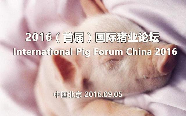 2016(首届)国际猪业论坛(International Pig Forum China 2016)