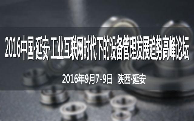2016中国·延安·工业互联网时代下的设备管理发展趋势高峰论坛