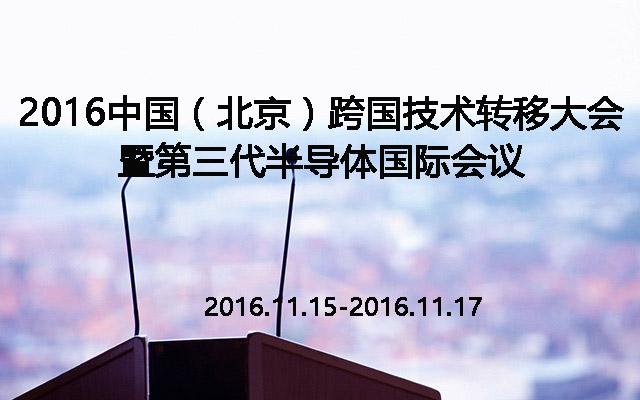 2016中国(北京)跨国技术转移大会暨第三代半导体国际会议