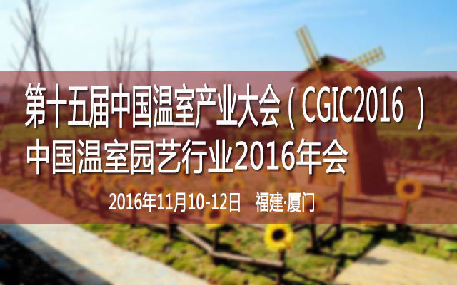 第十五届中国温室产业大会(CGIC2016 )暨中国温室园艺行业2016年会