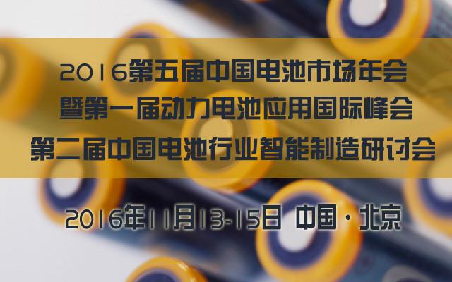 2016第五届中国电池市场年会暨第一届动力电池应用国际峰会、第二届中国电池行业智能制造研讨会