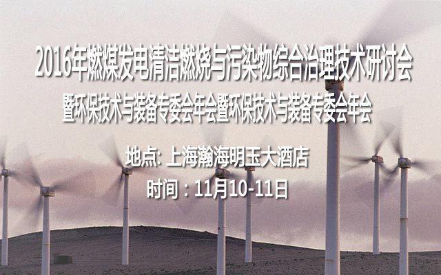 2016年燃煤发电清洁燃烧与污染物综合治理技术研讨会暨环保技术与装备专委会年会