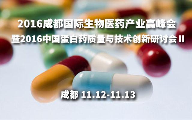 2016成都国际生物医药产业高峰会暨2016中国蛋白药质量与技术创新研讨会Ⅱ
