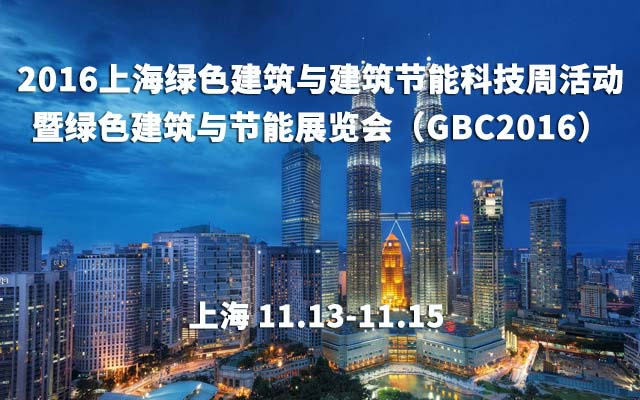 2016上海绿色建筑与建筑节能科技周活动暨绿色建筑与节能展览会(GBC2016)
