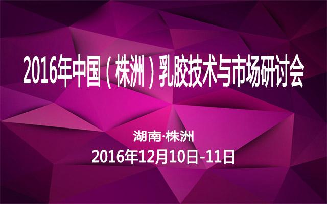 2016年中国(株洲)乳胶技术与市场研讨会