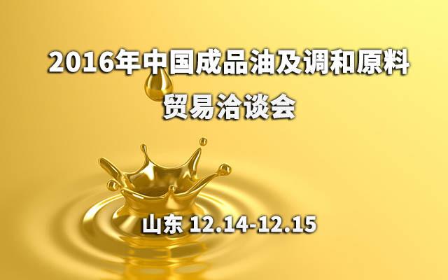 2016年中国成品油及调和原料贸易洽谈会