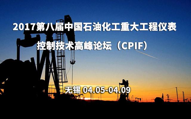 2017第八届中国石油化工重大工程仪表控制技术高峰论坛(CPIF)