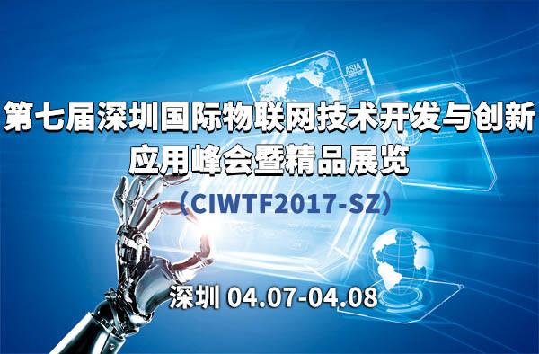 第七届深圳国际物联网技术开发与创新应用峰会(CIWTF2017-SZ)暨精品展览