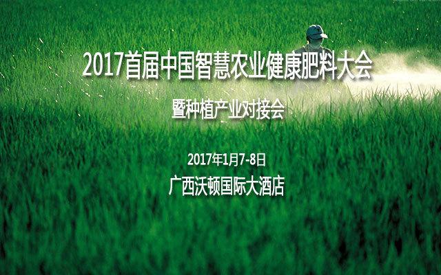 2017首届中国智慧农业健康肥料大会暨种植产业对接会