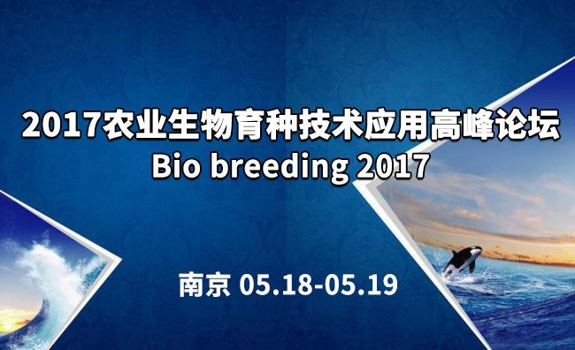 2017农业生物育种技术应用高峰论坛(Bio breeding 2017)