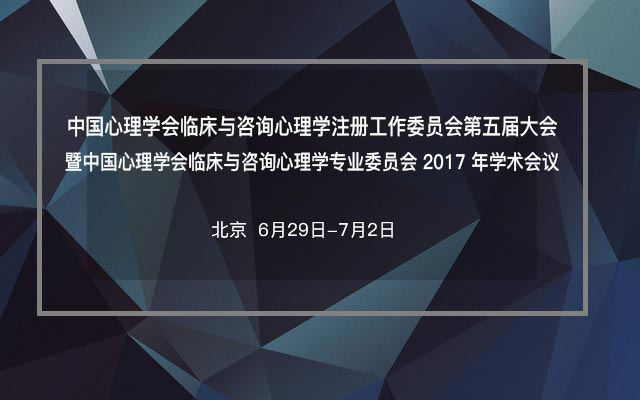 中国心理学会临床与咨询心理学注册工作委员会第五届大会暨中国心理学会临床与咨询心理学专业委员会2017年学术会议
