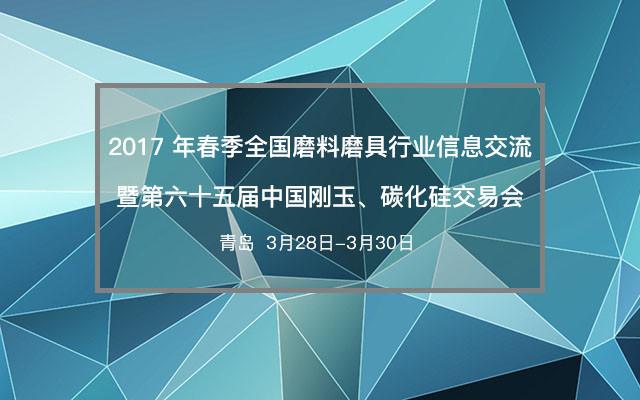 2017 年春季全国磨料磨具行业信息交流暨第六十五届中国刚玉、碳化硅交易会