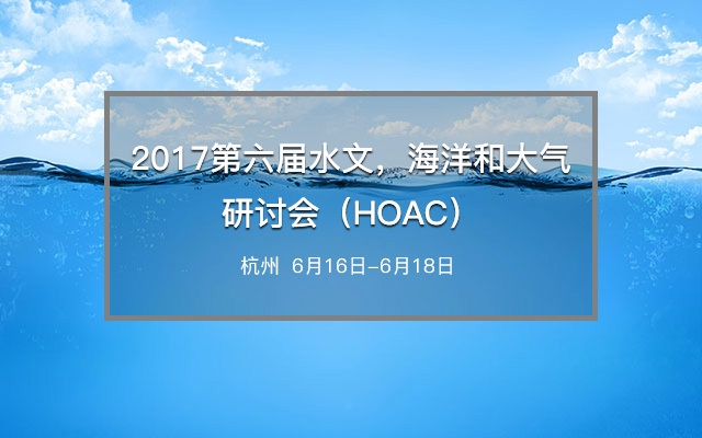 2017第六届水文,海洋和大气研讨会(HOAC)