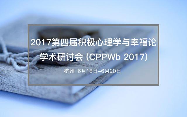2017年第四届积极心理学与幸福论学术研讨会 (CPPWb 2017)