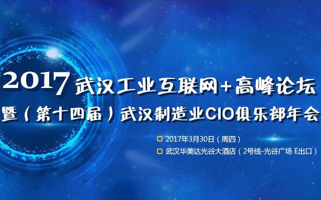 2017武汉工业互联网+高峰论坛暨(第十四届)武汉制造业CIO俱乐部年会