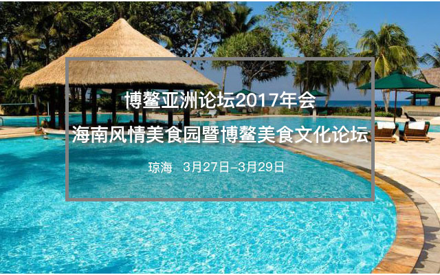 博鳌亚洲论坛2017年会海南风情美食园暨博鳌美食文化论坛
