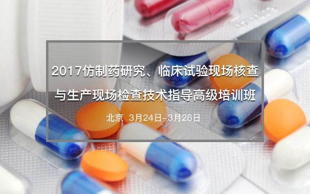 2017仿制药研究、临床试验现场核查与生产现场检查技术指导高级培训班