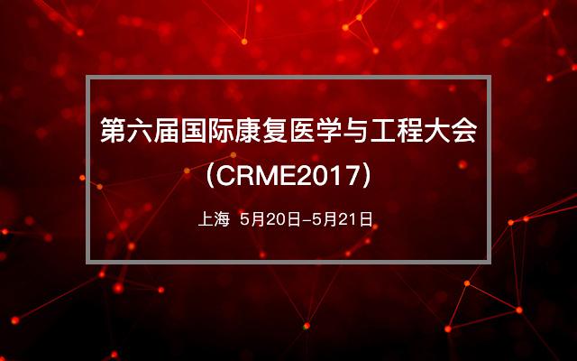 第六届国际康复医学与工程大会(CRME2017)