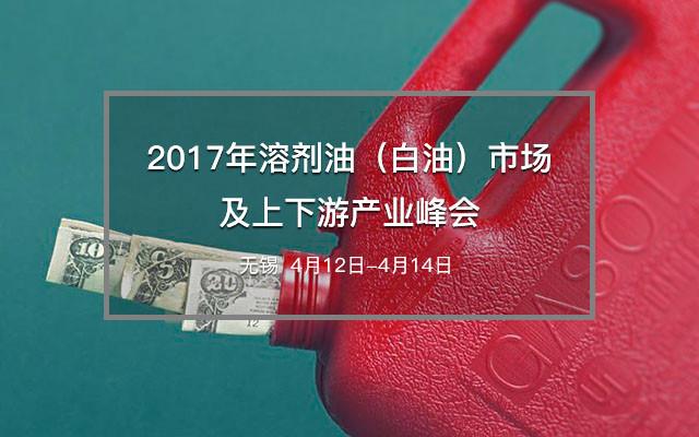 2017年溶剂油(白油)市场及上下游产业峰会