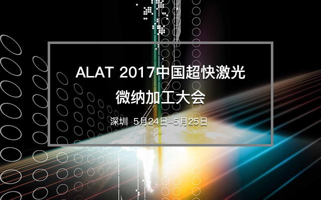 ALAT 2017中国超快激光微纳加工大会