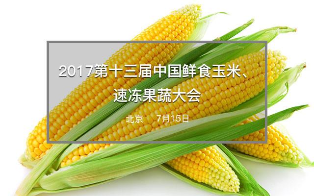 2017第十三届中国鲜食玉米、速冻果蔬大会