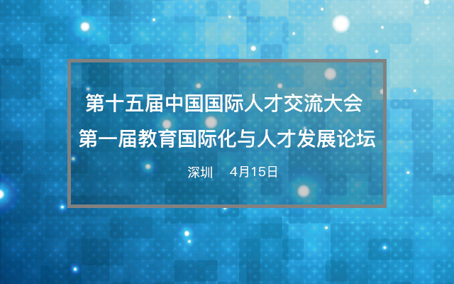 第十五届中国国际人才交流大会之第一届教育国际化与人才发展论坛
