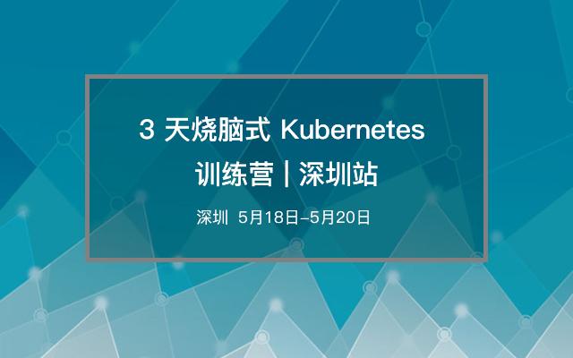 3 天烧脑式 Kubernetes 训练营 | 深圳站