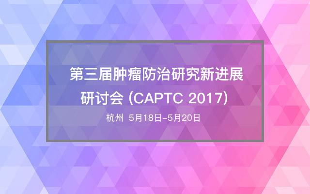 第三届肿瘤防治研究新进展研讨会 (CAPTC 2017)
