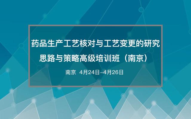 药品生产工艺核对与工艺变更的研究思路与策略高级培训班(南京)