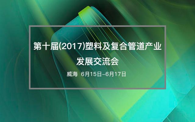 第十届(2017)塑料及复合管道产业发展交流会