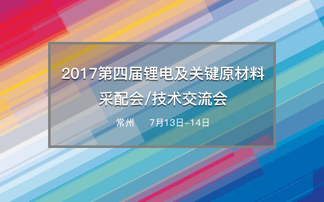 2017第四届锂电及关键原材料采配会/技术交流会