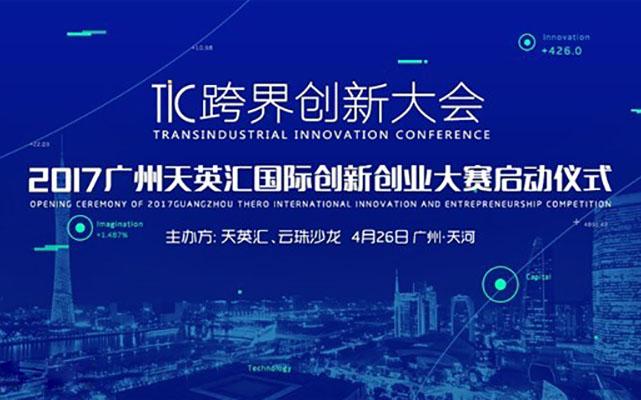 TIC跨界创新大会 - 2017广州天英汇国际创新创业大赛