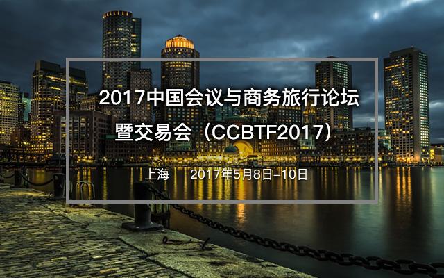 2017中国会议与商务旅行论坛暨交易会(CCBTF2017)