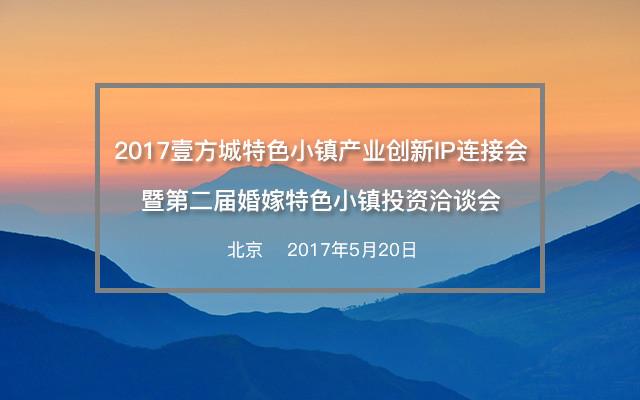 2017壹方城特色小镇产业创新IP连接会暨第二届婚嫁特色小镇投资洽谈会