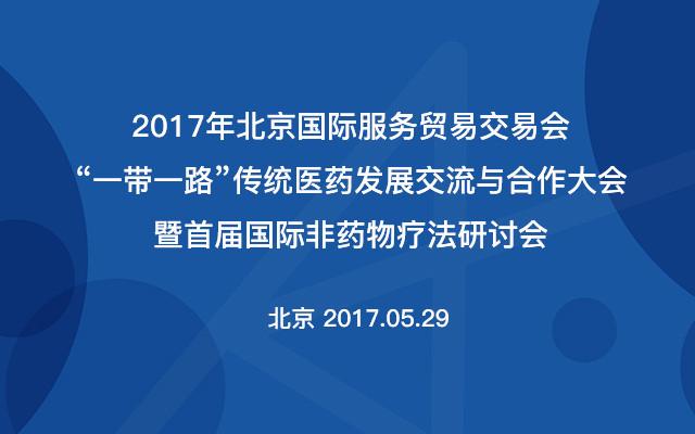 """2017年北京国际服务贸易交易会""""一带一路""""传统医药发展交流与合作大会暨首届国际非药物疗法研讨会"""