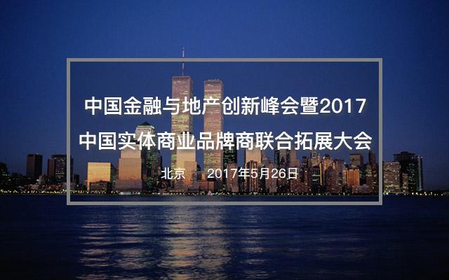 中国金融与地产创新峰会暨2017中国实体商业品牌商联合拓展大会