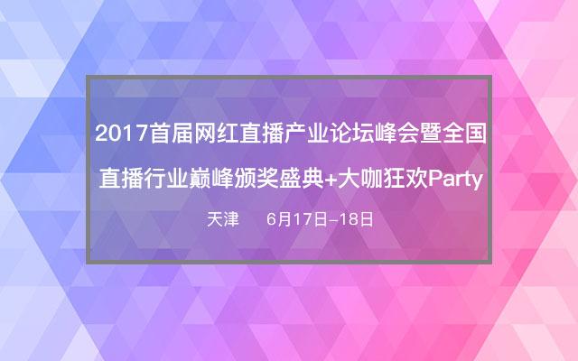 2017年首届网红直播产业论坛峰会暨全国直播行业巅峰颁奖盛典+大咖狂欢Party