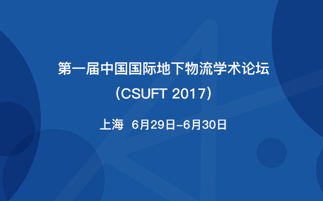 第一届中国国际地下物流学术论坛(CSUFT 2017)