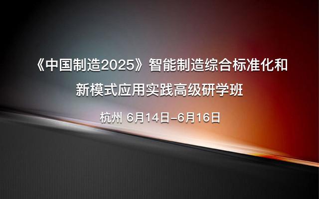 《中国制造2025》智能制造综合标准化和新模式应用实践高级研学班