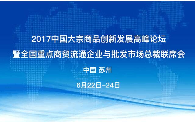 2017中国大宗商品创新发展高峰论坛暨全国重点商贸流通企业与批发市场总裁联席会