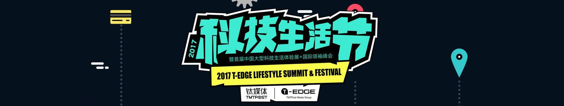 2017钛媒体T-EDGE科技生活节暨首届中国大型科技生活体验展+T-EDGE国际领袖峰会