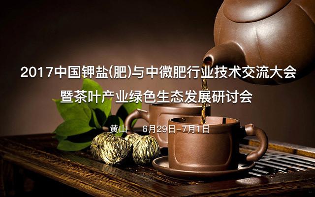 2017中国钾盐(肥)与中微肥行业技术交流大会暨茶叶产业绿色生态发展研讨会