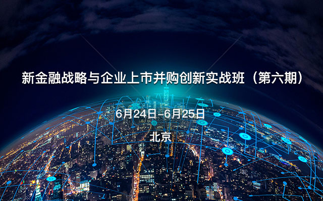 新金融战略与企业上市并购创新实战班(第六期)
