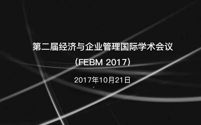 第二届经济与企业管理国际学术会议(FEBM 2017)