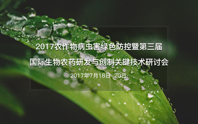 2017农作物病虫害绿色防控暨第三届国际生物农药研发与创制关键技术研讨会