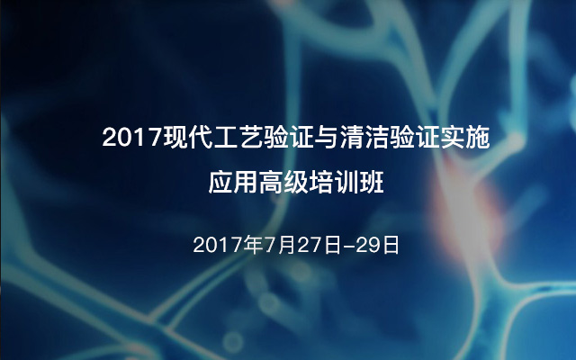 2017现代工艺验证与清洁验证实施应用高级培训班(重庆)