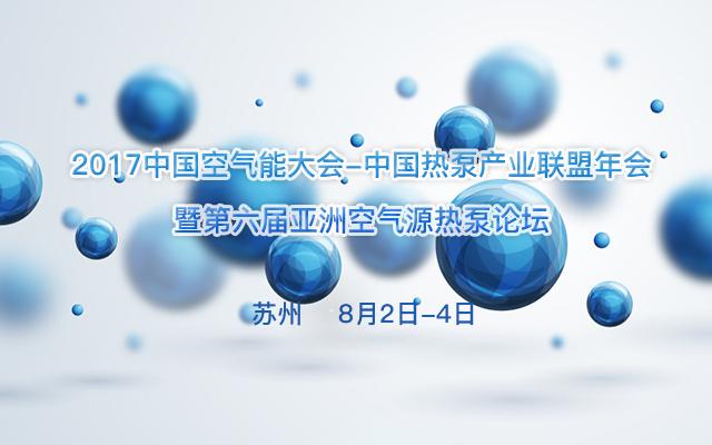2017中国空气能大会-中国热泵产业联盟年会暨第六届亚洲空气源热泵论坛