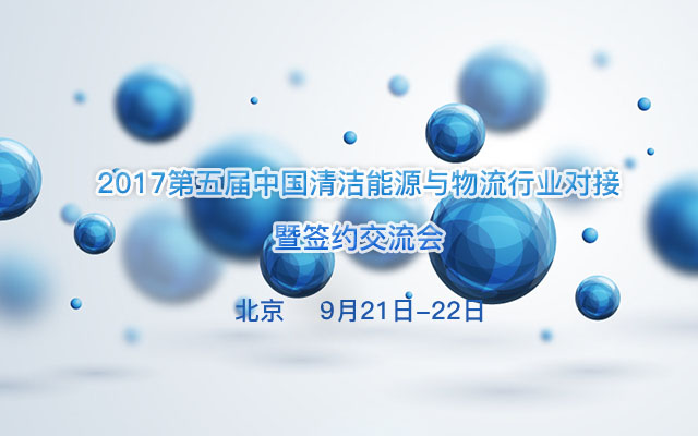 2017第五届中国清洁能源与物流行业对接暨签约交流会